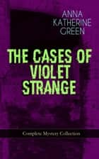 THE CASES OF VIOLET STRANGE - Complete Mystery Collection - Whodunit Classics: The Golden Slipper, The Second Bullet, An Intangible Clue, The Grotto Spectre, The Dreaming Lady, The House of Clocks, Missing: Page Thirteen Violet's Own… ebook by Anna Katharine Green