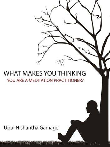 What Makes You Thinking You Are a Meditation Practitioner? ebook by Upul Nishantha Gamage