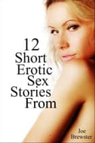 12 Short Erotic Sex Stories From Joe Brewster ebook by Joe Brewster