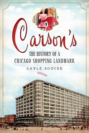 Carson's - The History of a Chicago Shopping Landmark ebook by Gayle Soucek,Ward Miller