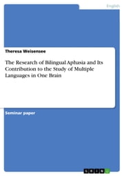 The Research of Bilingual Aphasia and Its Contribution to the Study of Multiple Languages in One Brain ebook by Theresa Weisensee