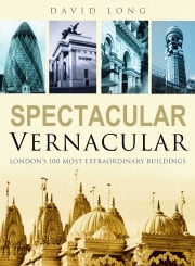 Spectacular Vernacular - London's 100 Most Extraordinary Buildings ebook by David Long