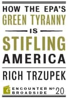 How the EPAs Green Tyranny is Stifling America ebook by Rich Trzupek