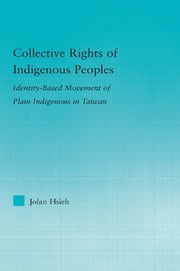 Collective Rights of Indigenous Peoples - Identity-Based Movement of Plain Indigenous in Taiwan ebook by Jolan Hsieh