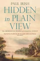 Hidden in Plain View - The Aboriginal people of coastal Sydney ebook by Paul Irish