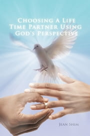 CHOOSING A LIFE TIME PARTNER USING GOD'S PERSPECTIVE ebook by JEAN SHIM