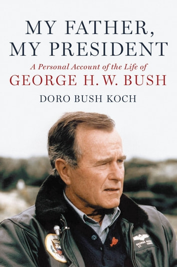 My Father, My President - A Personal Account of the Life of George H. W. Bush eBook by Doro Bush Koch