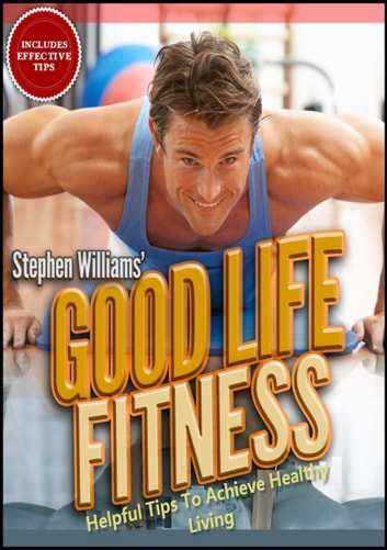Goodlife Fitness: Helpful Tips To Achieve Healthy Living ebook by Stephen Williams