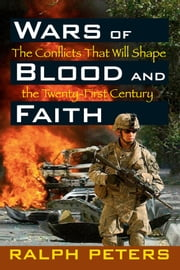 Wars of Blood and Faith: The Conflicts That Will Shape the Twenty-First Century ebook by Ralph Peters