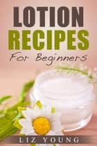 Lotion Recipes For Beginners ebook by Liz Young