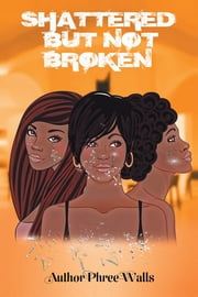 SHATTERED BUT NOT BROKEN ebook by Phree Walls