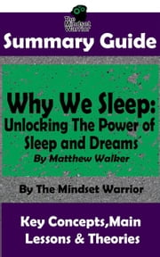 Summary Guide: Why We Sleep: Unlocking The Power of Sleep and Dreams: By Matthew Walker | The Mindset Warrior Summary Guide - ( Sleep Hygiene & Disorders, Cycles & Circadian Rhythm, Insomnia ) ebook by The Mindset Warrior