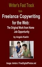 Writer's Fast Track to Freelance Copywriting for the Web: The Original Work from Home Job Opportunity ebook by Angela Kaelin