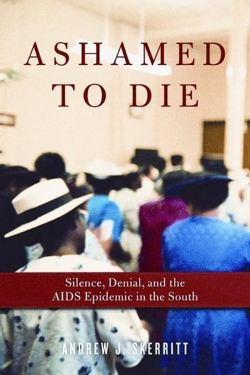 Ashamed to Die - Silence, Denial, and the AIDS Epidemic in the South ebook by Andrew J. Skerritt
