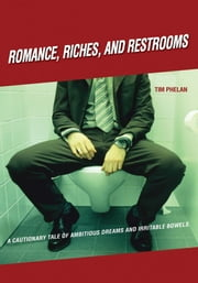 ROMANCE, RICHES, AND RESTROOMS - A CAUTIONARY TALE OF AMBITIOUS DREAMS AND IRRITABLE BOWELS ebook by Tim Phelan