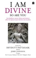 I Am Divine. So Are You: How Buddhism, Jainism, Sikhism and Hinduism Affirm the Dignity of Queer Identities and Sexualities ebook by Devdutt Pattanaik, Jerry Johnson