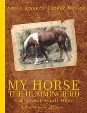 My Horse, The Hummingbird and A Very Small Tiger ebook by Amita Amanda Carder Welles