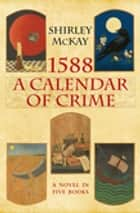 1588: A Calendar of Crime - A Novel in Five Books ebook by Shirley McKay