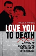 Love You to Death: A Story of Sex, Betrayal and Murder Gone Wrong ebook by Megan  Norris