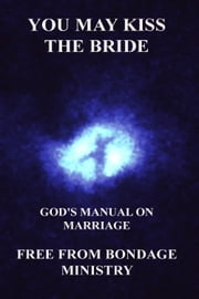 You May Kiss The Bride. God's Manual On Marriage. ebook by Free From Bondage Ministry
