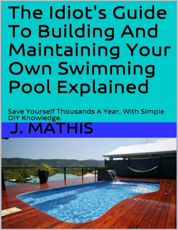 The Idiots Guide To Building And Maintaining Your Own Swimming Pool  Explained ebook by J Mathis