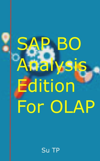 SAP BO Analysis Edition For OLAP - A Step-by-Step guide to SAP BO Analysis Edition For OLAP ebook by Su TP