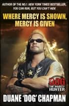 Where Mercy is Shown, Mercy is Given - Star of Dog the Bounty Hunter ebook by Duane Chapman