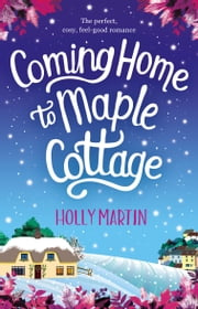 Coming Home to Maple Cottage - The perfect, cosy, feel good romance ebook by Holly Martin