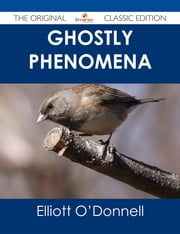 Ghostly Phenomena - The Original Classic Edition ebook by Elliott O'Donnell