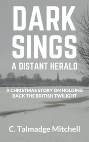 Dark Sings A Distant Herald - A Christmas Story On Holding Back the British Twilight ebook by C. Talmadge Mitchell