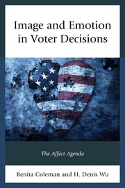 Image and Emotion in Voter Decisions - The Affect Agenda ebook by Renita Coleman,Denis Wu