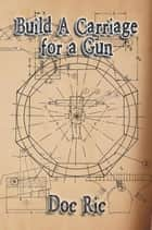 Build a Carriage for a Gun - For a Gun ebook by Doc Ric