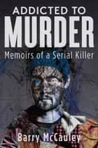 Addicted To Murder (Memoirs of a Serial Killer) ebook by Barry McCauley