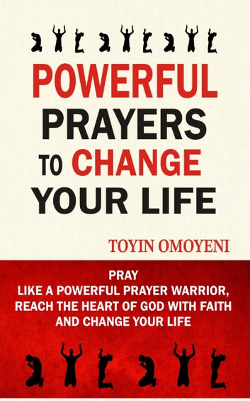 Powerful Prayers To Change Your Life - Pray Like A Powerful Prayer Warrior, Reach The Heart Of God With Faith And Change Your Life ebook by Toyin Omoyeni