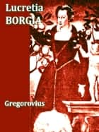 Lucretia Borgia, Volumes I-II Complete - According to Original Documents and Correspondence of Her Day ebook by Ferdinand Gregorovius, John Leslie Garner, Translator