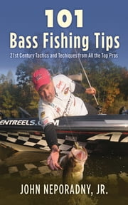 101 Bass Fishing Tips - Twenty-First Century Bassing Tactics and Techniques from All the Top Pros ebook by John Neporadny