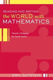 Reading and Writing the World with Mathematics - Toward a Pedagogy for Social Justice ebook by Eric Gutstein