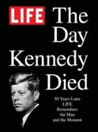 LIFE The Day Kennedy Died - Fifty Years Later: LIFE Remembers the Man and the Moment ebook by The Editors of LIFE