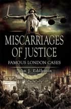 Miscarriages of Justice - Famous London Cases ebook by John J. Eddleston