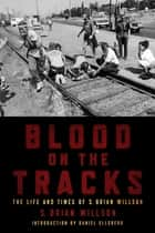 Blood on the Tracks - The Lifea nd Times of S. Brian Willson ebook by S. Brian Willson, Daniel Ellsberg