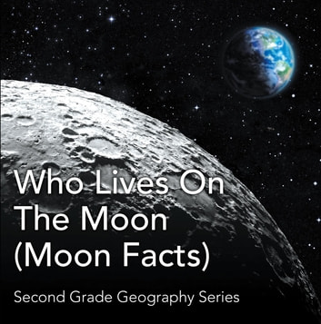 Who Lives On The Moon (Moon Facts) : Second Grade Geography Series - 2nd Grade Books ebook by Baby Professor