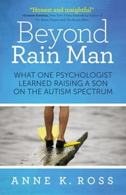 Beyond Rain Man - What One Psychologist Learned Raising a Son on the Autism Spectrum ebook by Anne K. Ross