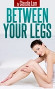 Between Your Legs: A Happy Couple's 10 min Secret to Create Great Intimacy and Bonding Using the Power of Touch