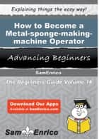 How to Become a Metal-sponge-making-machine Operator - How to Become a Metal-sponge-making-machine Operator ebook by Aundrea Spain