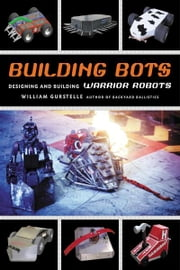 Building Bots - Designing and Building Warrior Robots ebook by William Gurstelle