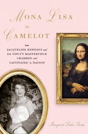 Mona Lisa in Camelot - How Jacqueline Kennedy and Da Vinci's Masterpiece Charmed and Captivated a Nation ebook by Margaret Leslie Davis