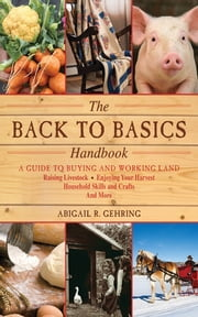 The Back to Basics Handbook - A Guide to Buying and Working Land, Raising Livestock, Enjoying Your Harvest, Household Skills and Crafts, and More ebook by Abigail R. Gehring