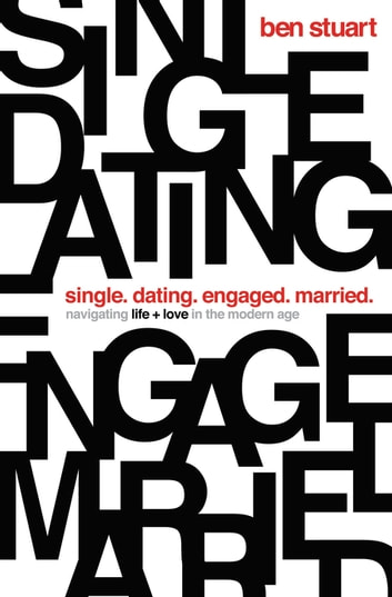 Single, Dating, Engaged, Married - Navigating Life and Love in the Modern Age ebook by Ben Stuart