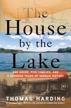The House by the Lake - One House, Five Families, and a Hundred Years of German History ebook by Thomas Harding