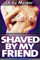 Shaved By My Friend (Lesbian Sex) ebook by Kitty Meaker